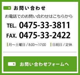 お問い合わせ お電話でのお問い合わせはこちらから TEL.0475-33-3811 FAX.0475-33-2422 月~土曜日 / 8:00~17:00 日祝日 / 定休 お問い合わせフォームへ